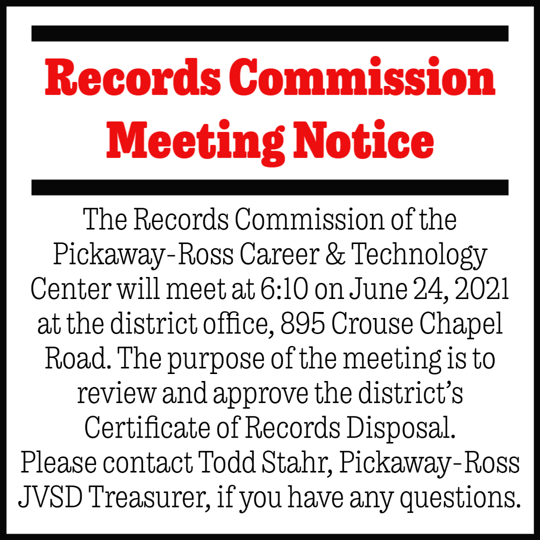 The Records Commission of the Pickaway-Ross  Career & Technology Center will meet at 6:10 on June 24, 2021  at the district office, 895 Crouse Chapel Road.  The purpose of the meeting is to review and approve the district's  Certificate of Records Disposal.    Please contact Todd Stahr, Pickaway-Ross JVSD Treasurer, if you have any questions.